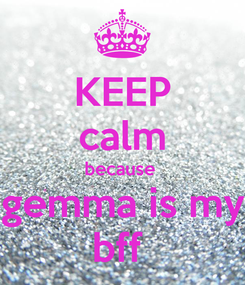 Poster: KEEP calm because  gemma is my bff