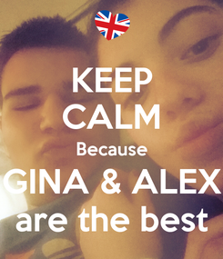 Poster: KEEP CALM Because GINA & ALEX are the best