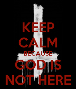 Poster: KEEP CALM BECAUSE GOD IS NOT HERE