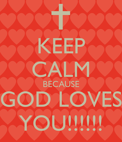 Poster: KEEP CALM BECAUSE GOD LOVES YOU!!!!!!