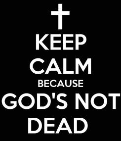 Poster: KEEP CALM BECAUSE GOD'S NOT DEAD