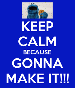 Poster: KEEP CALM BECAUSE GONNA MAKE IT!!!