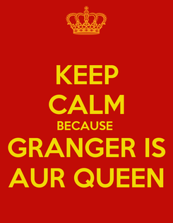Poster: KEEP CALM BECAUSE  GRANGER IS AUR QUEEN