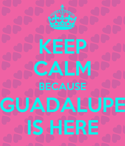 Poster: KEEP CALM BECAUSE GUADALUPE IS HERE