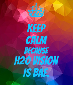 Poster: KEEP CALM BECAUSE H20 Vision IS BAE.