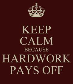 Poster: KEEP CALM BECAUSE HARDWORK PAYS OFF