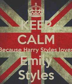 Poster: KEEP CALM Because Harry Styles loves Emily Styles
