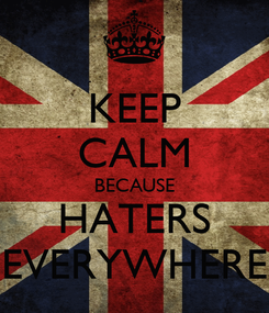 Poster: KEEP CALM BECAUSE HATERS EVERYWHERE