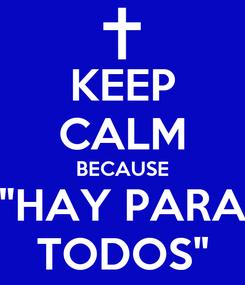 "Poster: KEEP CALM BECAUSE ""HAY PARA TODOS"""