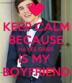 Poster: KEEP CALM BECAUSE HAYES GRIER IS MY  BOYFRIEND