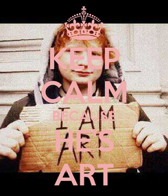 Poster: KEEP CALM BECAUSE HE'S ART