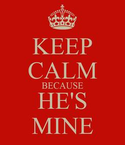 Poster: KEEP CALM BECAUSE HE'S MINE