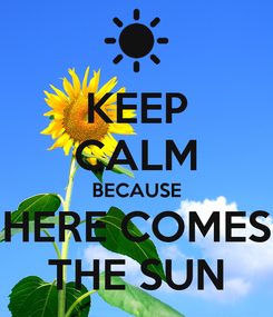 Poster: KEEP CALM BECAUSE HERE COMES THE SUN