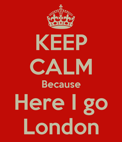 Poster: KEEP CALM Because Here I go London