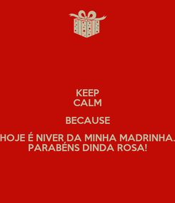 Poster: KEEP CALM BECAUSE HOJE É NIVER DA MINHA MADRINHA. PARABÉNS DINDA ROSA!