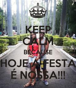 Poster: KEEP CALM BECAUSE HOJE A FESTA É NOSSA!!!
