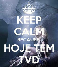 Poster: KEEP CALM BECAUSE  HOJE TEM TVD
