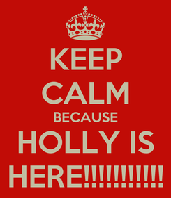 Poster: KEEP CALM BECAUSE HOLLY IS HERE!!!!!!!!!!!