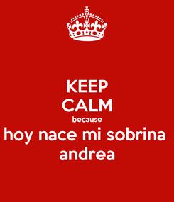 Poster: KEEP CALM because hoy nace mi sobrina  andrea