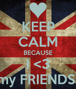 Poster: KEEP CALM BECAUSE I <3 my FRIENDS