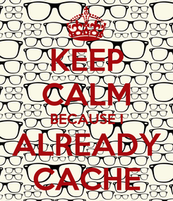 Poster: KEEP CALM BECAUSE I ALREADY CACHE