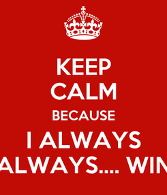 Poster: KEEP CALM BECAUSE I ALWAYS ALWAYS.... WIN