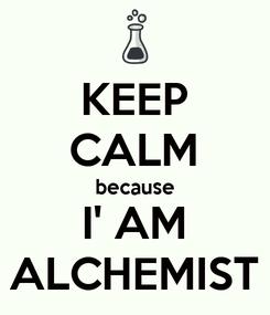 Poster: KEEP CALM because I' AM ALCHEMIST