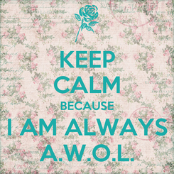 Poster: KEEP CALM BECAUSE I AM ALWAYS A.W.O.L.