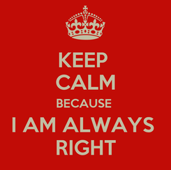 Poster: KEEP  CALM BECAUSE  I AM ALWAYS  RIGHT