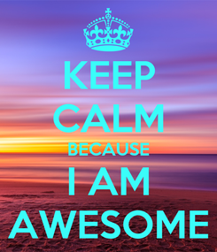 Poster: KEEP CALM BECAUSE I AM AWESOME