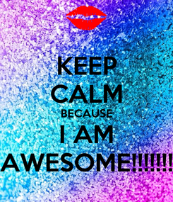 Poster: KEEP CALM BECAUSE I AM AWESOME!!!!!!!