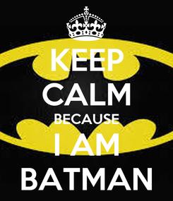 Poster: KEEP CALM BECAUSE I AM BATMAN