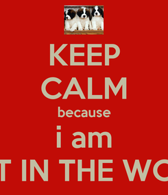 Poster: KEEP CALM because i am  BEST IN THE WORLD