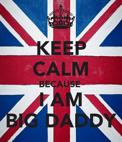 Poster: KEEP CALM BECAUSE  I AM BIG DADDY