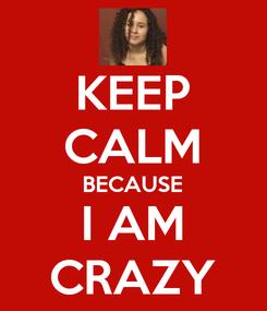 Poster: KEEP CALM BECAUSE I AM CRAZY