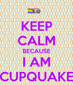 Poster: KEEP CALM BECAUSE I AM CUPQUAKE