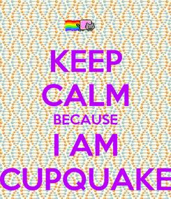 Poster: KEEP CALM BECAUSE I AM CUPQUAKE