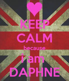 Poster: KEEP CALM because i am  DAPHNE