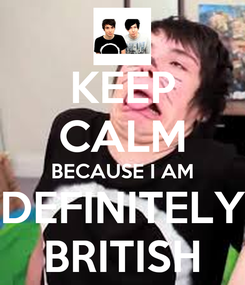 Poster: KEEP CALM BECAUSE I AM DEFINITELY BRITISH