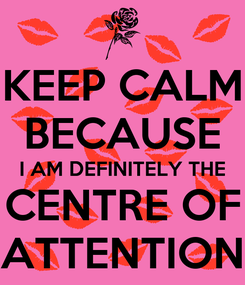 Poster: KEEP CALM BECAUSE I AM DEFINITELY THE CENTRE OF ATTENTION