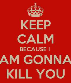 Poster: KEEP CALM BECAUSE I  AM GONNA KILL YOU