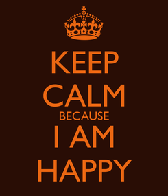 Poster: KEEP CALM BECAUSE I AM HAPPY