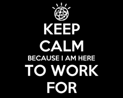 Poster: KEEP CALM BECAUSE I AM HERE  TO WORK  FOR