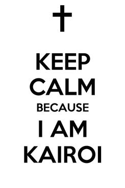 Poster: KEEP CALM BECAUSE I AM KAIROI