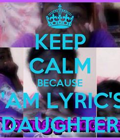 Poster: KEEP CALM BECAUSE I'AM LYRIC'S DAUGHTER
