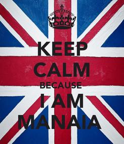 Poster: KEEP CALM BECAUSE  I AM MANAIA