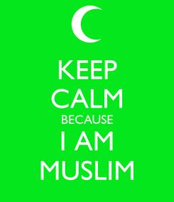 Poster: KEEP CALM BECAUSE I AM MUSLIM