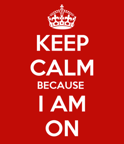 Poster: KEEP CALM BECAUSE  I AM ON