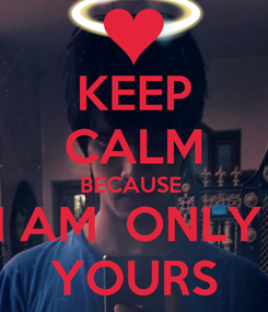 Poster: KEEP CALM BECAUSE  I AM  ONLY   YOURS