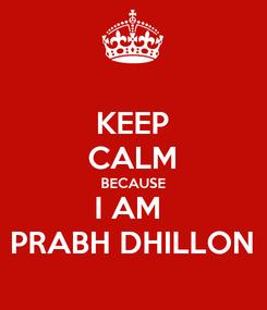 Poster: KEEP CALM BECAUSE I AM  PRABH DHILLON